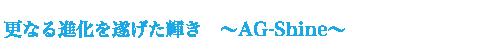 更なる進化を遂げた輝き 〜AG-Shine〜